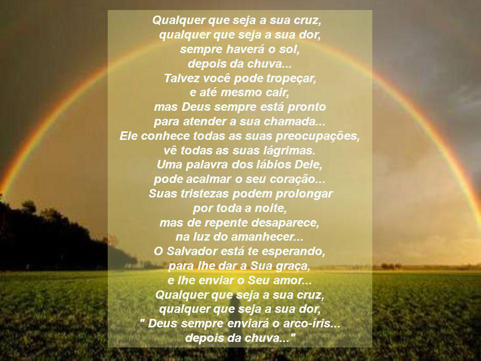 Qualquer que seja a sua cruz, qualquer que seja a sua dor, sempre haverá o sol, depois da chuva...