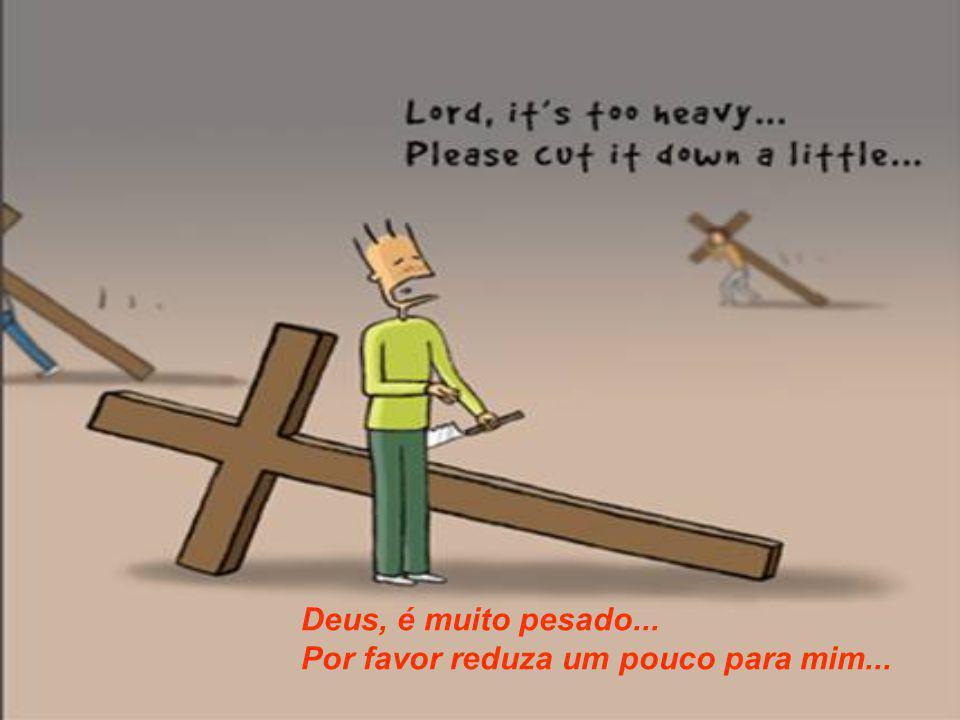 Deus, é muito pesado... Por favor reduza um pouco para mim...