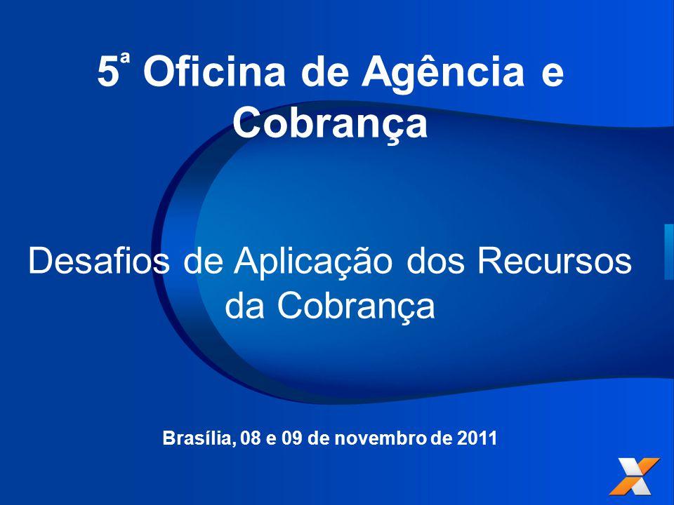5 ª Oficina de Agência e Cobrança Desafios de Aplicação dos Recursos da Cobrança Brasília, 08 e 09 de novembro de 2011