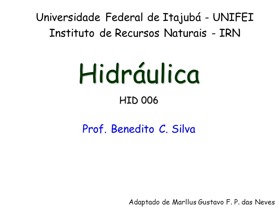 Hidráulica HID 006 Prof. Benedito C. Silva Universidade Federal de Itajubá - UNIFEI Instituto de Recursos Naturais - IRN Adaptado de Marllus Gustavo F