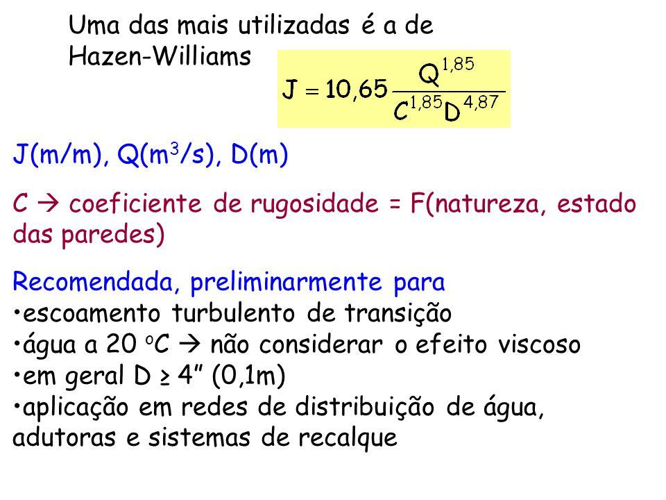 Uma das mais utilizadas é a de Hazen-Williams J(m/m), Q(m 3 /s), D(m) C  coeficiente de rugosidade = F(natureza, estado das paredes) Recomendada, pre