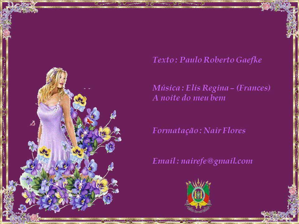 Texto : Paulo Roberto Gaefke Música : Elis Regina – (Frances) A noite do meu bem Formatação : Nair Flores Email : nairefe@gmail.com