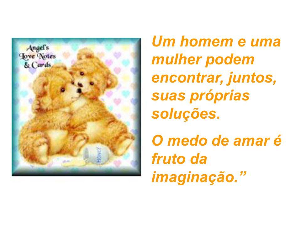 """Um homem e uma mulher podem encontrar, juntos, suas próprias soluções. O medo de amar é fruto da imaginação."""""""