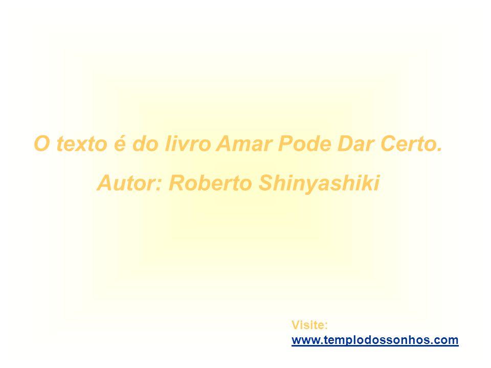 O texto é do livro Amar Pode Dar Certo. Autor: Roberto Shinyashiki Visite: www.templodossonhos.com www.templodossonhos.com