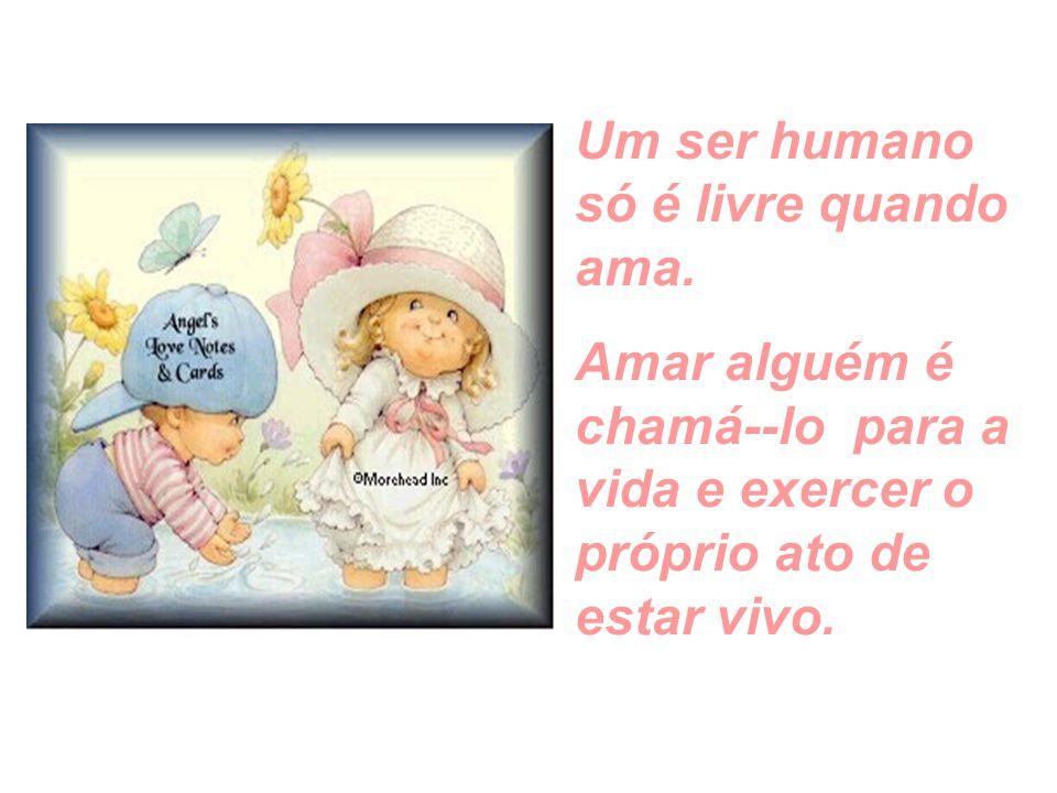 O ser humano não pode ser uma fome sem alimento, uma sede sem água, uma pergunta sem resposta, uma vida sem amor.