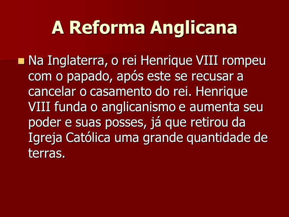 A Reforma Anglicana  Na Inglaterra, o rei Henrique VIII rompeu com o papado, após este se recusar a cancelar o casamento do rei. Henrique VIII funda