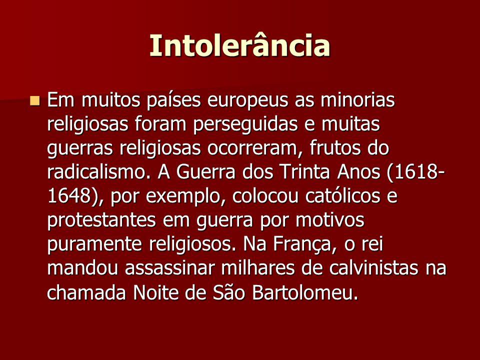 Intolerância  Em muitos países europeus as minorias religiosas foram perseguidas e muitas guerras religiosas ocorreram, frutos do radicalismo.