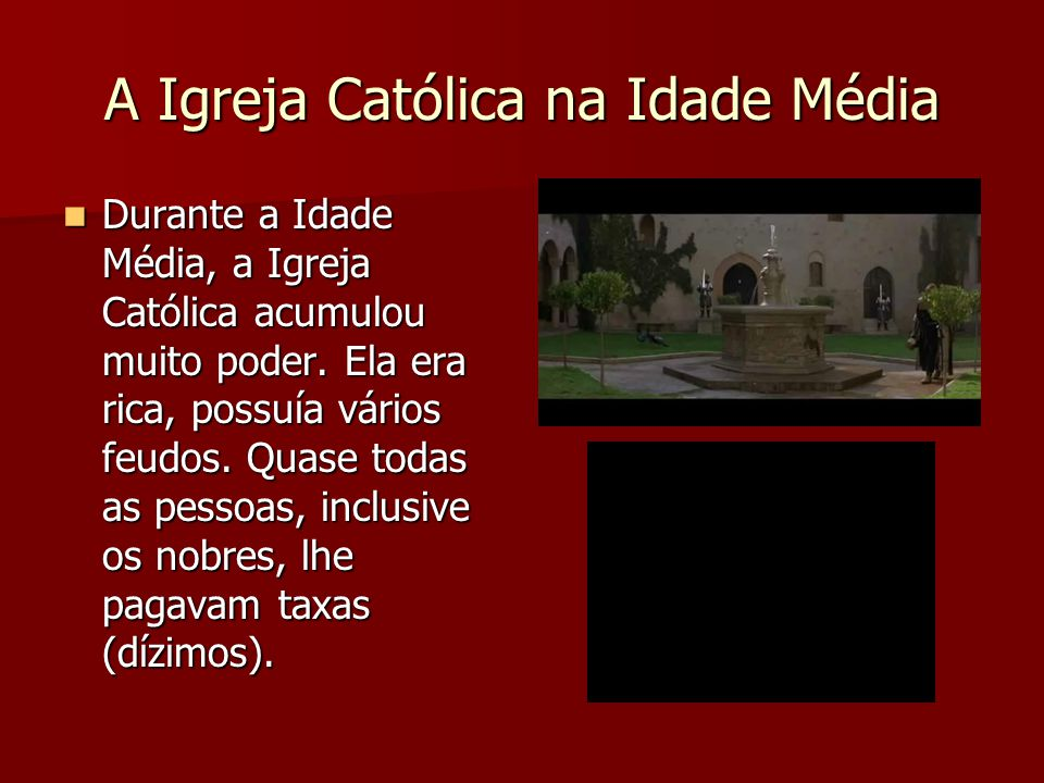 A Igreja Católica na Idade Média  Durante a Idade Média, a Igreja Católica acumulou muito poder. Ela era rica, possuía vários feudos. Quase todas as