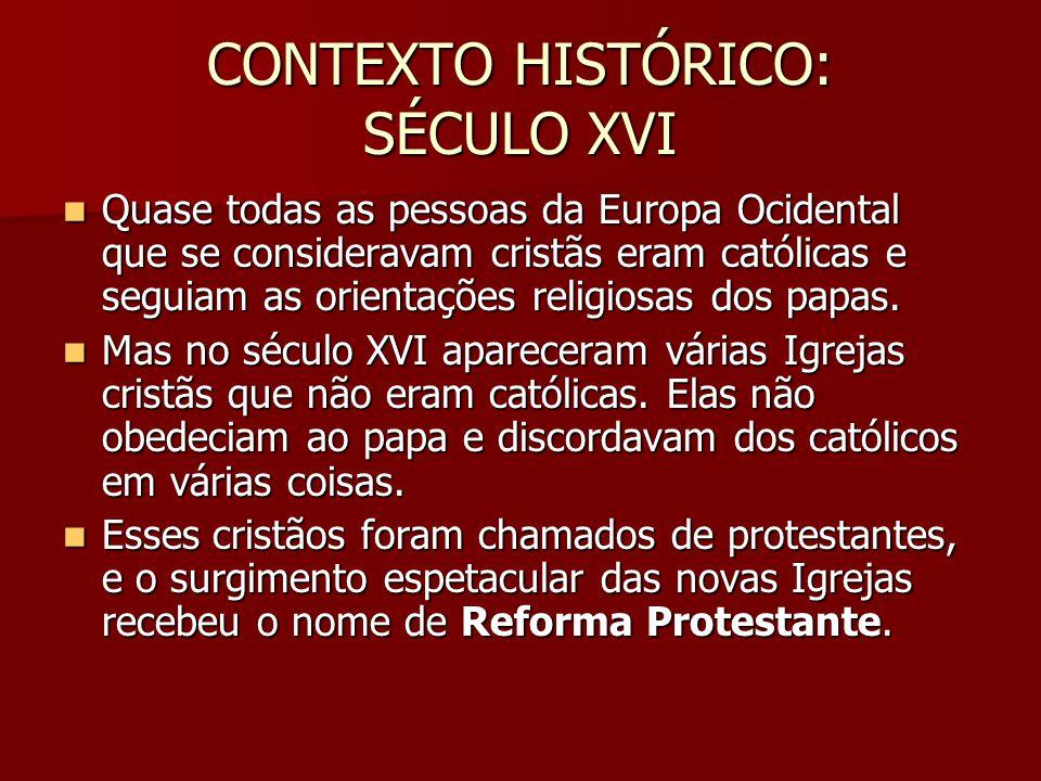 CONTEXTO HISTÓRICO: SÉCULO XVI  Quase todas as pessoas da Europa Ocidental que se consideravam cristãs eram católicas e seguiam as orientações religiosas dos papas.