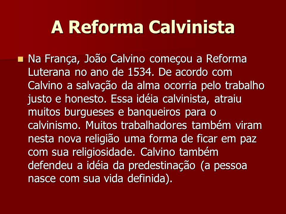 A Reforma Calvinista  Na França, João Calvino começou a Reforma Luterana no ano de 1534. De acordo com Calvino a salvação da alma ocorria pelo trabal