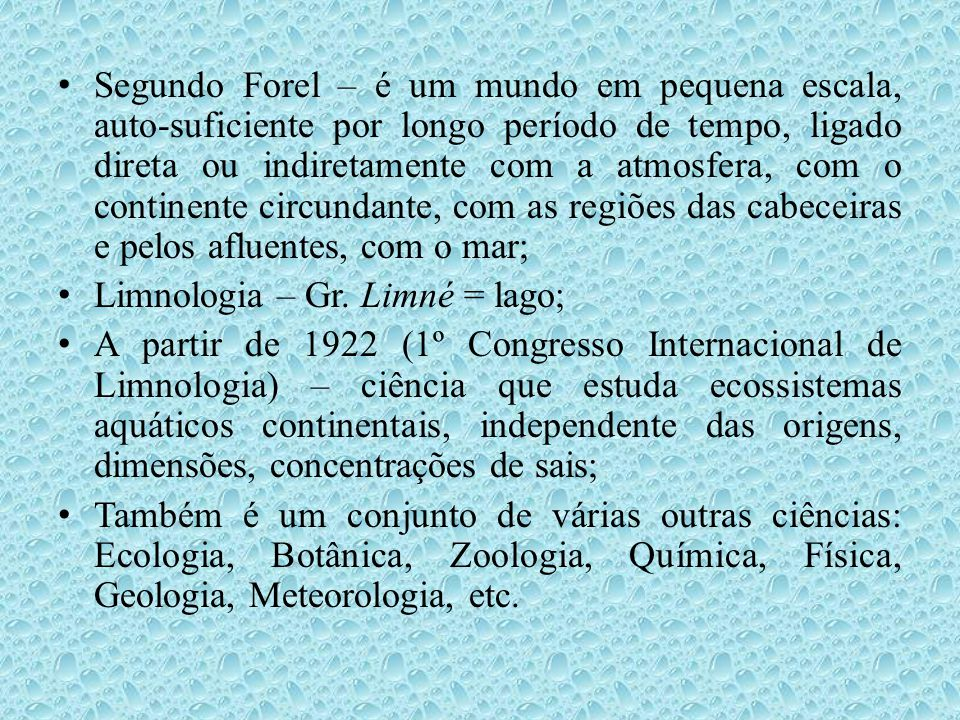 • Thienemann (1882 – 1960): percebeu forte correlação entre fauna de fundo (zoobentos – quironomídeos – diptera) de 2 lagos alemães e a química e geologia da bacia de drenagem; • Foi o 1º a classificar os lagos com base em suas características físico-químicas e biológicas; • No Brasil: 1ª expedição de reconhecimento da Bacia Amazônica comandada pelo general português Pedro Teixeira (1637 a 1638), de Belém até Iquitos (Peru); • Mediram a largura, profundidade, comprimento e demais dados do rio Amazonas, em seus vários trechos.
