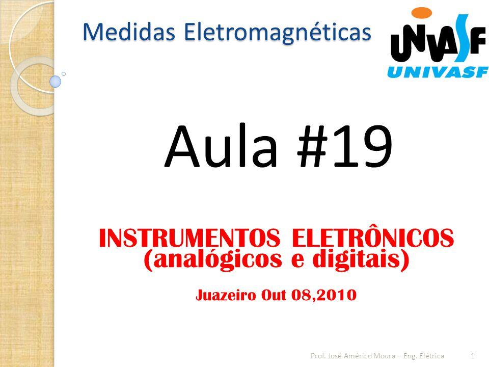 Medidas Eletromagnéticas Aula #19 1 Juazeiro Out 08,2010 Prof. José Américo Moura – Eng. Elétrica INSTRUMENTOS ELETRÔNICOS (analógicos e digitais)
