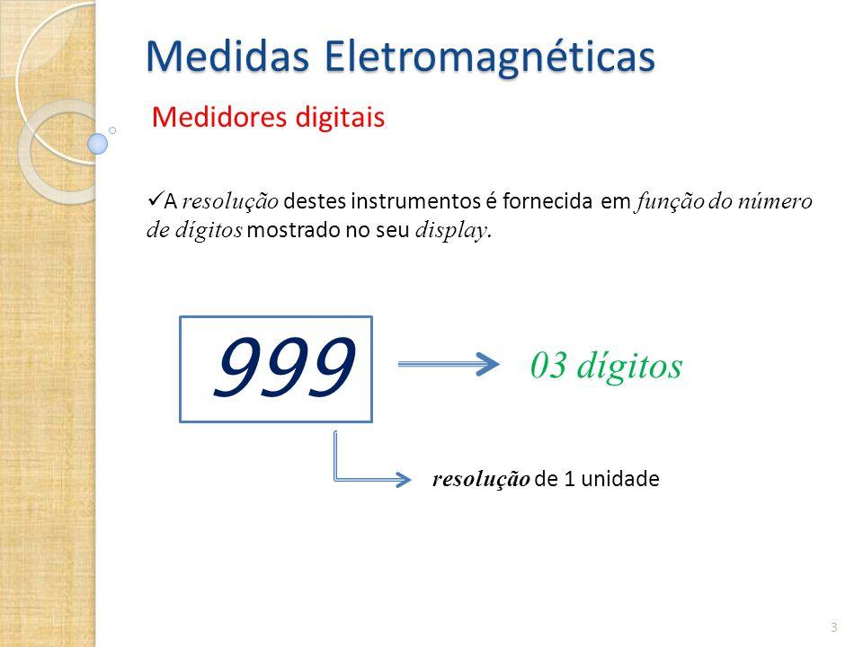 Medidas Eletromagnéticas Medidores digitais 3  A resolução destes instrumentos é fornecida em função do número de dígitos mostrado no seu display. 99