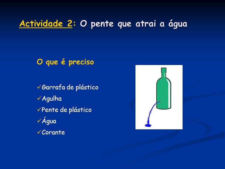 O que é preciso  Garrafa de plástico  Agulha  Pente de plástico  Água  Corante O pente que atrai a água Actividade 2: O pente que atrai a água