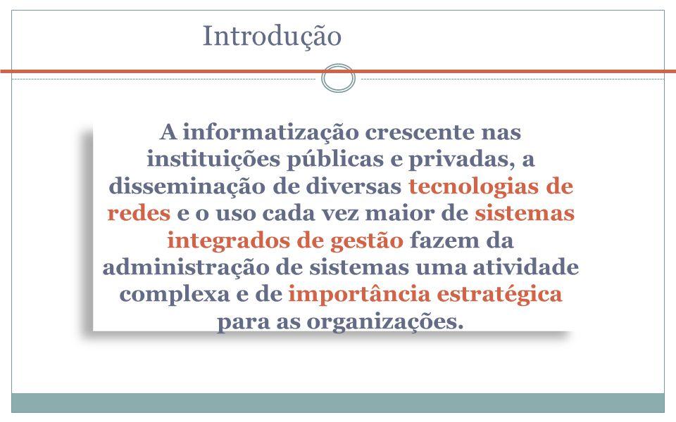 Introdução A informatização crescente nas instituições públicas e privadas, a disseminação de diversas tecnologias de redes e o uso cada vez maior de sistemas integrados de gestão fazem da administração de sistemas uma atividade complexa e de importância estratégica para as organizações.