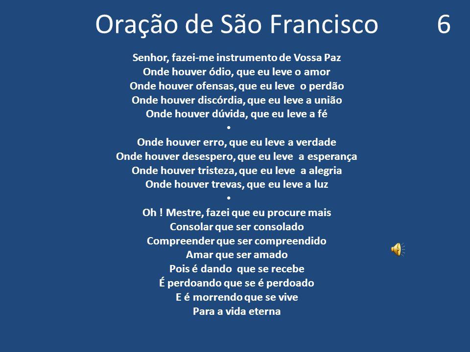 Oração de São Francisco 6 Senhor, fazei-me instrumento de Vossa Paz Onde houver ódio, que eu leve o amor Onde houver ofensas, que eu leve o perdão Ond