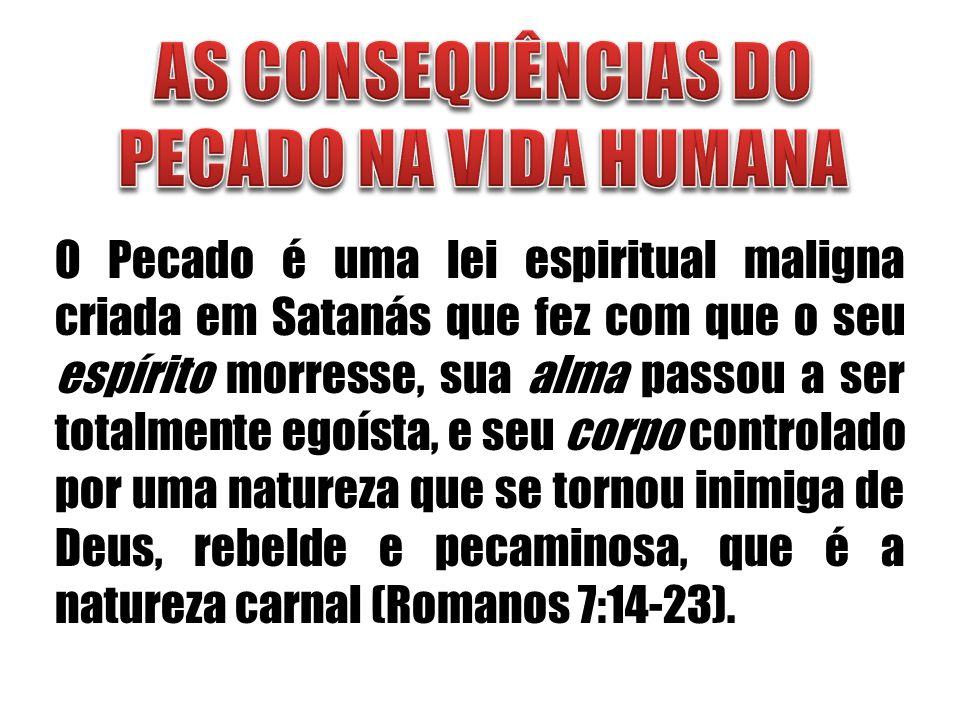 O Pecado é uma lei espiritual maligna criada em Satanás que fez com que o seu espírito morresse, sua alma passou a ser totalmente egoísta, e seu corpo