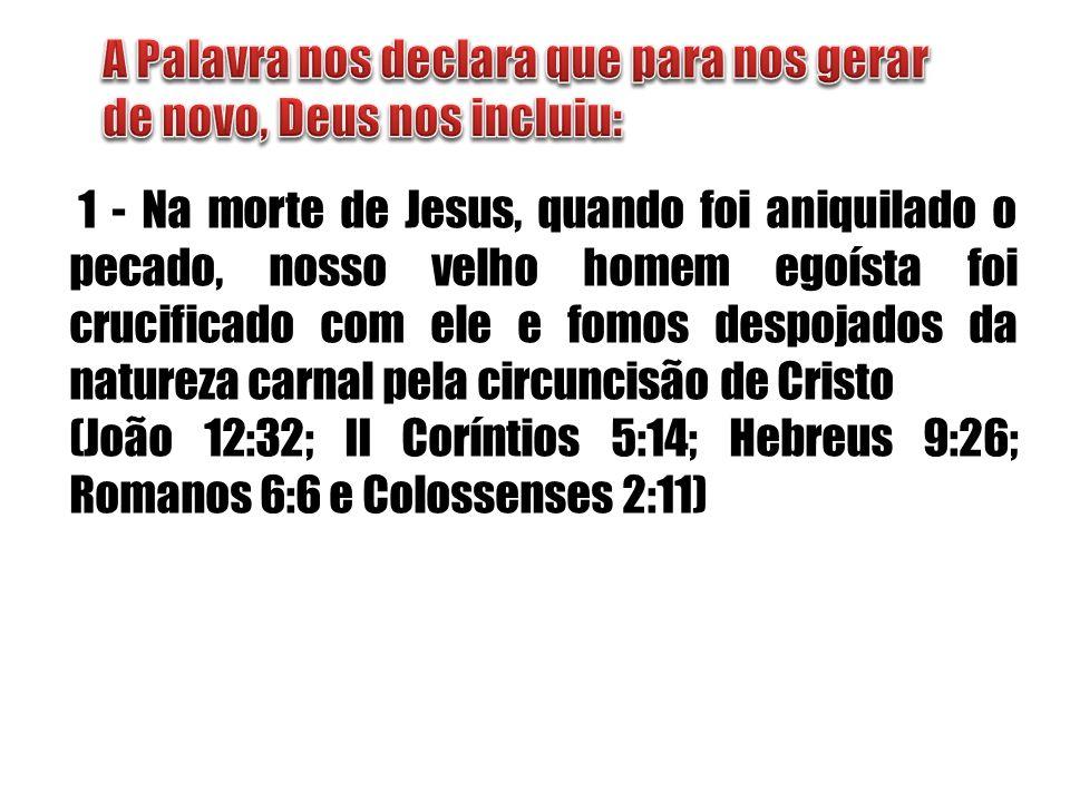 1 - Na morte de Jesus, quando foi aniquilado o pecado, nosso velho homem egoísta foi crucificado com ele e fomos despojados da natureza carnal pela ci