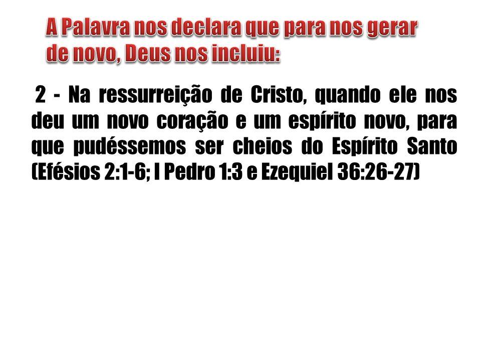 2 - Na ressurreição de Cristo, quando ele nos deu um novo coração e um espírito novo, para que pudéssemos ser cheios do Espírito Santo (Efésios 2:1-6;