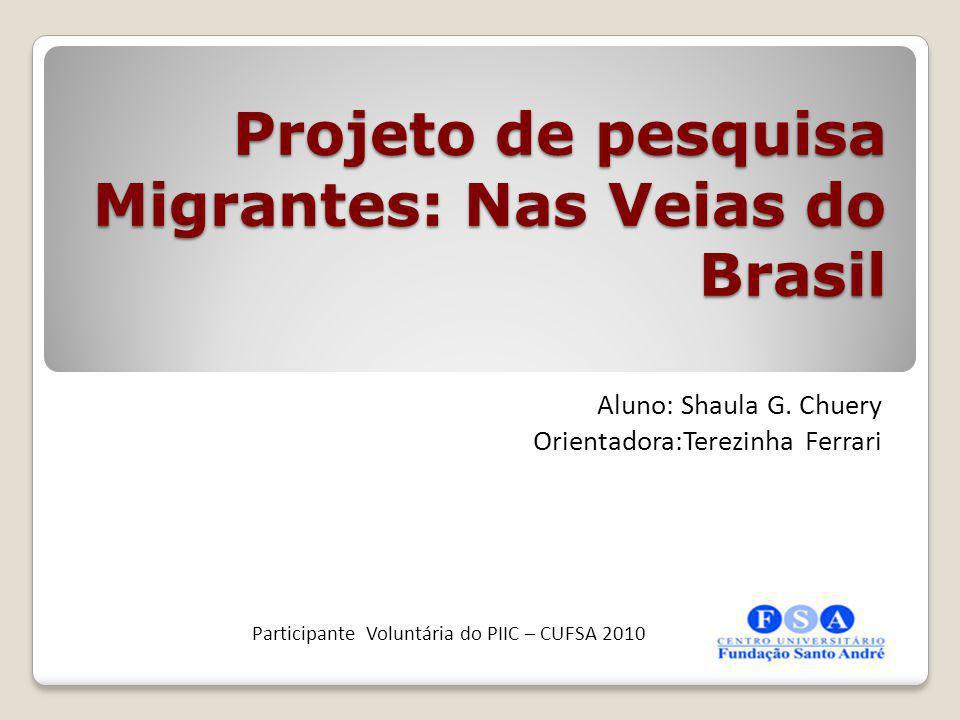 Projeto de pesquisa Migrantes: Nas Veias do Brasil Projeto de pesquisa Migrantes: Nas Veias do Brasil Aluno: Shaula G. Chuery Orientadora:Terezinha Fe