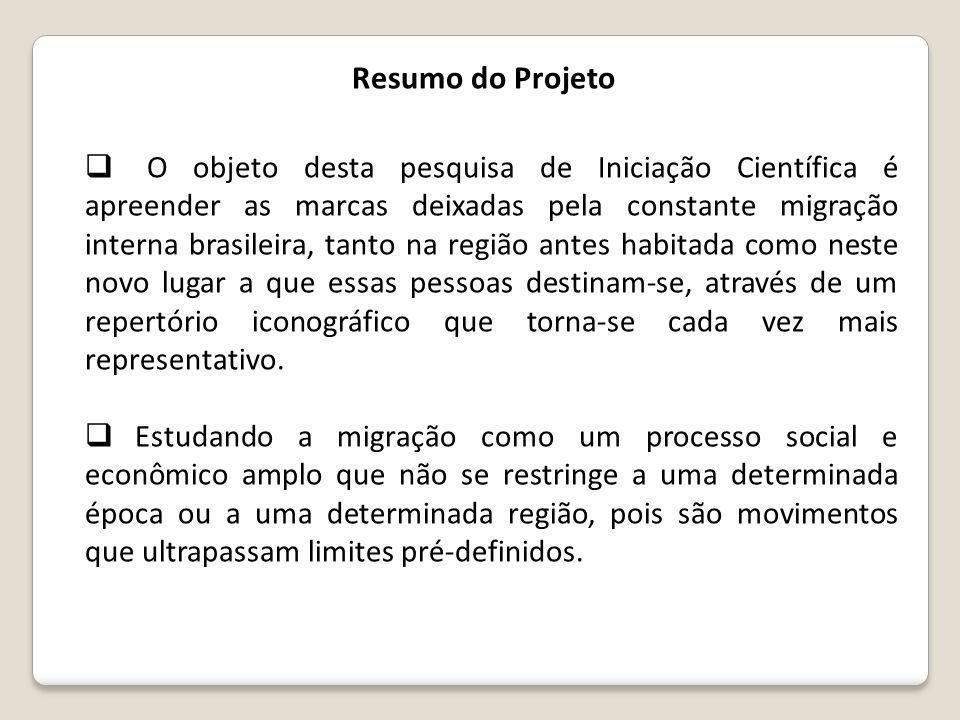  O objeto desta pesquisa de Iniciação Científica é apreender as marcas deixadas pela constante migração interna brasileira, tanto na região antes habitada como neste novo lugar a que essas pessoas destinam-se, através de um repertório iconográfico que torna-se cada vez mais representativo.