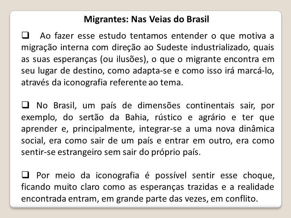 Migrantes: Nas Veias do Brasil  Ao fazer esse estudo tentamos entender o que motiva a migração interna com direção ao Sudeste industrializado, quais as suas esperanças (ou ilusões), o que o migrante encontra em seu lugar de destino, como adapta-se e como isso irá marcá-lo, através da iconografia referente ao tema.