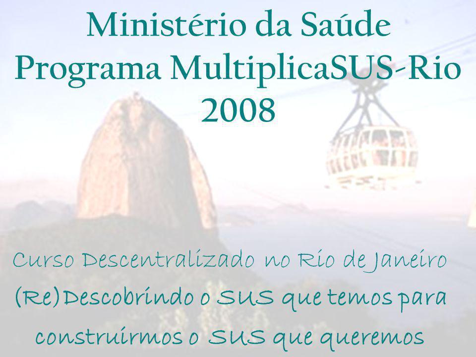 Curso (Re)Descobrindo o SUS que temos para construirmos o SUS que queremos - RJ Ministério da Saúde Programa MultiplicaSUS-Rio 2008 Curso Descentraliz