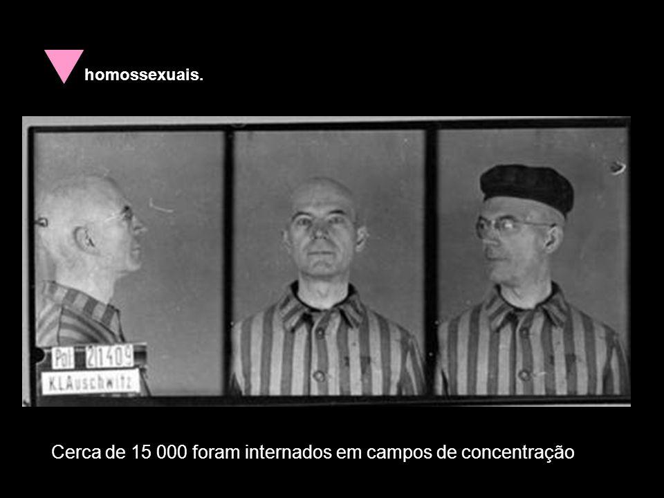 homossexuais. Cerca de 15 000 foram internados em campos de concentração