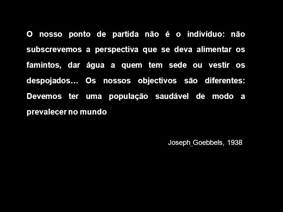 O nosso ponto de partida não é o indivíduo: não subscrevemos a perspectiva que se deva alimentar os famintos, dar água a quem tem sede ou vestir os despojados… Os nossos objectivos são diferentes: Devemos ter uma população saudável de modo a prevalecer no mundo Joseph Goebbels, 1938