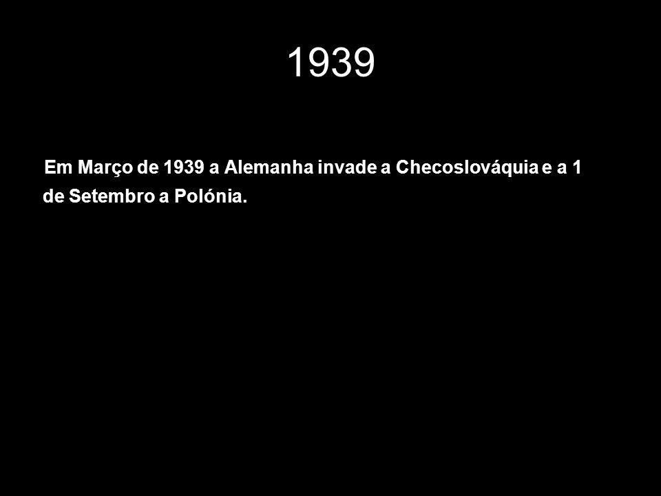 Em Março de 1939 a Alemanha invade a Checoslováquia e a 1 de Setembro a Polónia. 1939