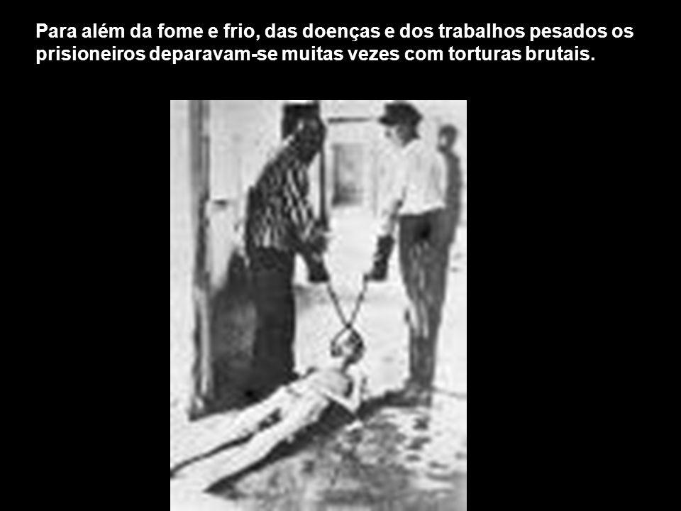 Para além da fome e frio, das doenças e dos trabalhos pesados os prisioneiros deparavam-se muitas vezes com torturas brutais.