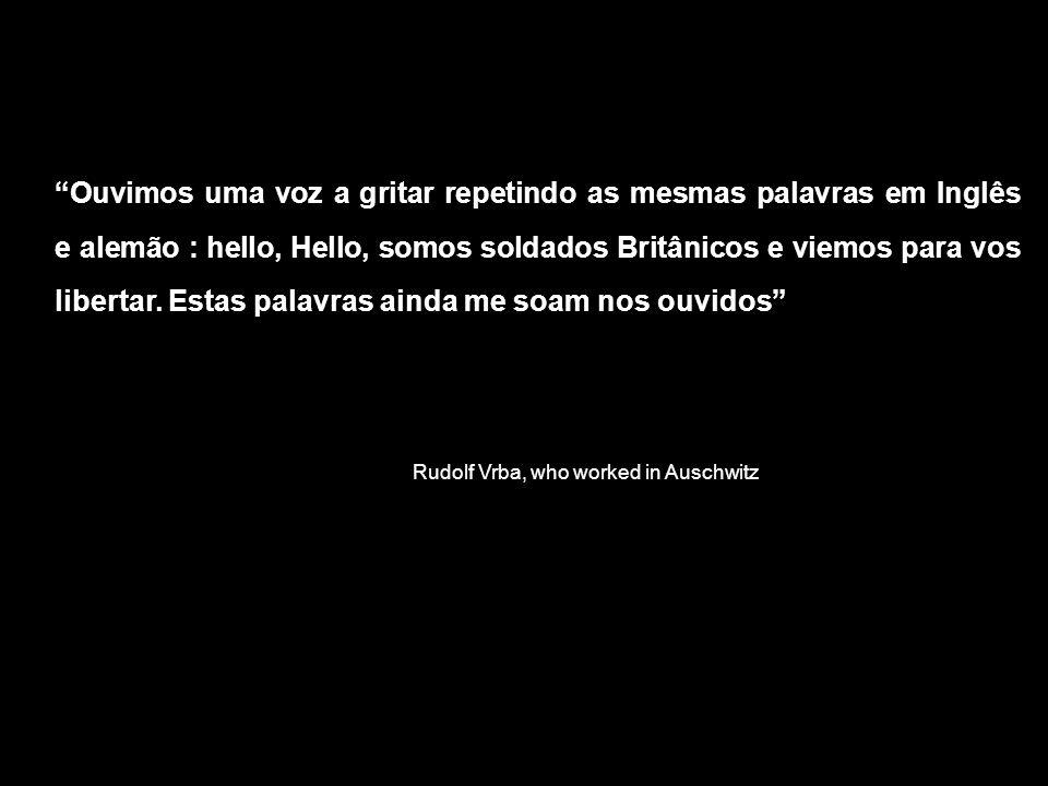 Rudolf Vrba, who worked in Auschwitz Ouvimos uma voz a gritar repetindo as mesmas palavras em Inglês e alemão : hello, Hello, somos soldados Britânicos e viemos para vos libertar.