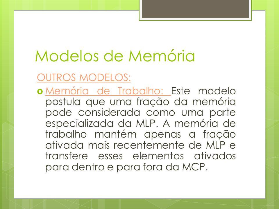 Modelos de Memória OUTROS MODELOS:  Memória de Trabalho: Este modelo postula que uma fração da memória pode considerada como uma parte especializada