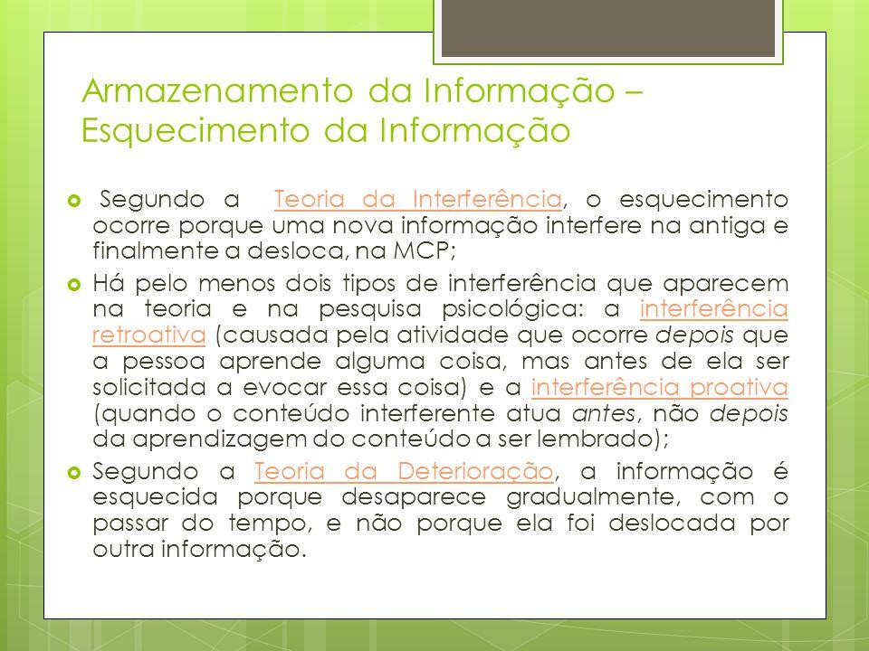 Armazenamento da Informação – Esquecimento da Informação  Segundo a Teoria da Interferência, o esquecimento ocorre porque uma nova informação interfe