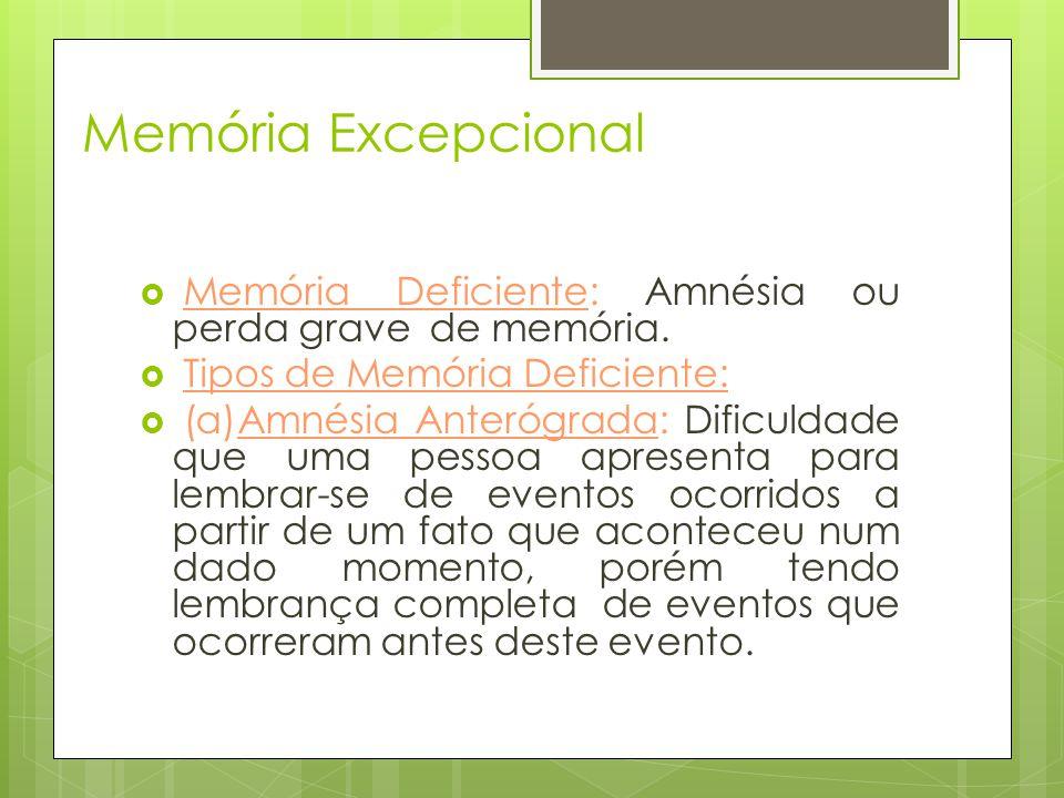 Memória Excepcional  Memória Deficiente: Amnésia ou perda grave de memória.  Tipos de Memória Deficiente:  (a)Amnésia Anterógrada: Dificuldade que