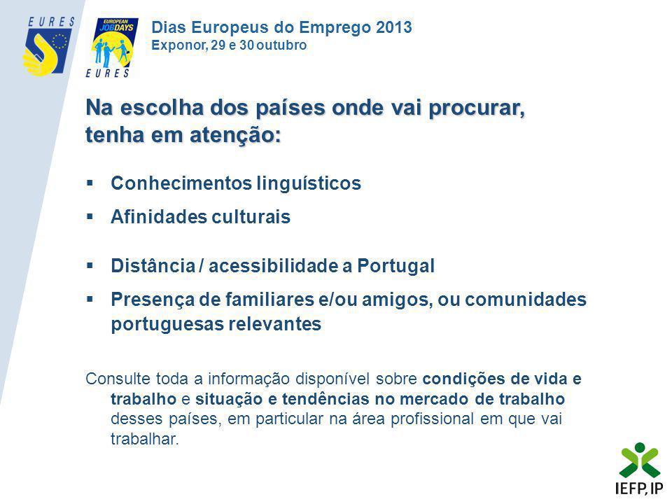 •Consultar no NETemprego (www.netemprego.gov.pt) as ofertas de emprego fora de Portugal ou dirigir-se a um Centro de Emprego do IEFPwww.netemprego.gov.pt •Na UE/EEE, consultar Portal EURES www.eures.europa.eu, que divulga oportunidades de emprego para 31 países europeuswww.eures.europa.eu •Recorrer a um dos Conselheiros EURES em Portugal (contactos em www.iefp.pt/eures) para aconselhamento na otimização das suas pesquisas e candidaturas a emprego a nível europeu www.iefp.pt/eures •Participar em apresentações de empresas, eventos de recrutamento (Dias Europeus do Emprego), workshops e feiras de emprego europeu e internacional realizadas em Portugal •Consultar regularmente o website do EURES Portugal (www.iefp.pt/eures) para informação sobre eventos e ações / projetos de recrutamento nos países da sua preferência / área profissionalwww.iefp.pt/eures Deve: Dias Europeus do Emprego 2013 Exponor, 29 e 30 outubro