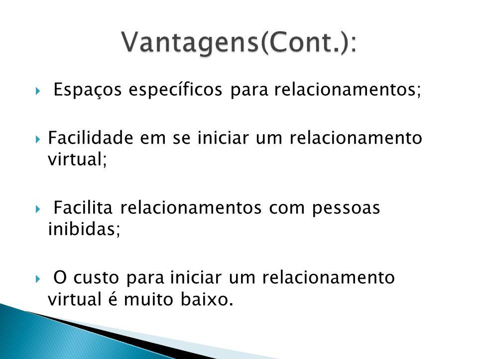  Espaços específicos para relacionamentos;  Facilidade em se iniciar um relacionamento virtual;  Facilita relacionamentos com pessoas inibidas;  O custo para iniciar um relacionamento virtual é muito baixo.