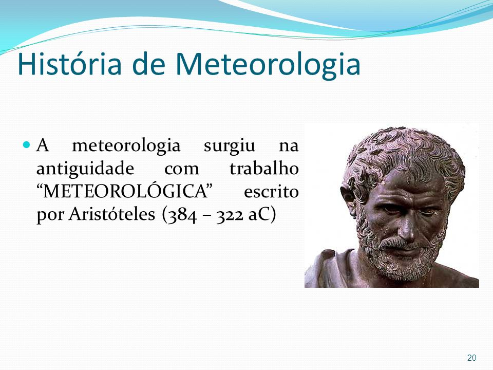 História de Meteorologia  A meteorologia surgiu na antiguidade com trabalho METEOROLÓGICA escrito por Aristóteles (384 – 322 aC) 20