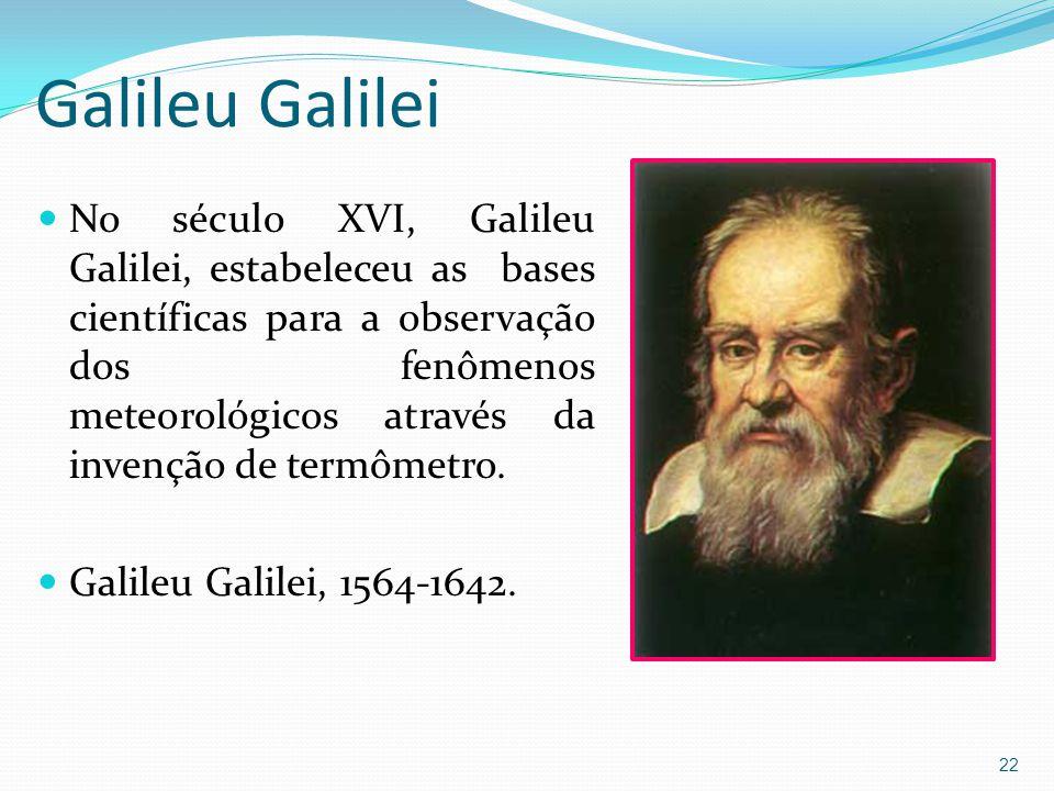 Galileu Galilei  No século XVI, Galileu Galilei, estabeleceu as bases científicas para a observação dos fenômenos meteorológicos através da invenção de termômetro.