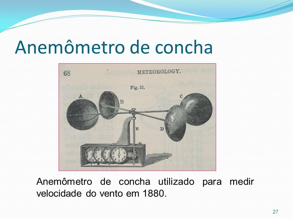 Anemômetro de concha 27 Anemômetro de concha utilizado para medir velocidade do vento em 1880.