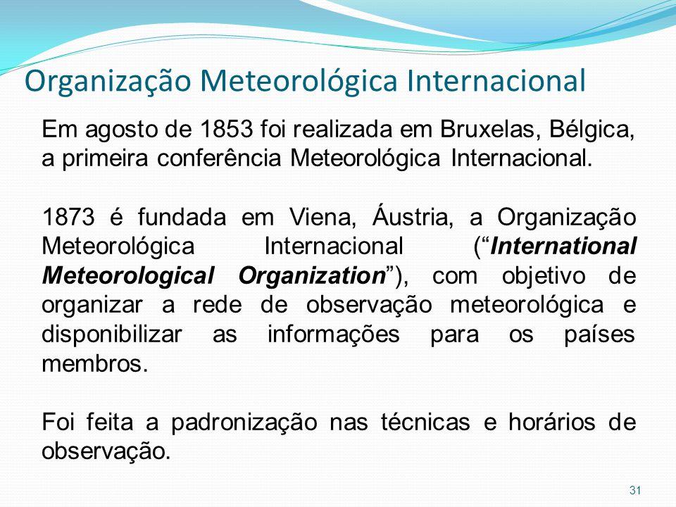 Organização Meteorológica Internacional 31 Em agosto de 1853 foi realizada em Bruxelas, Bélgica, a primeira conferência Meteorológica Internacional.