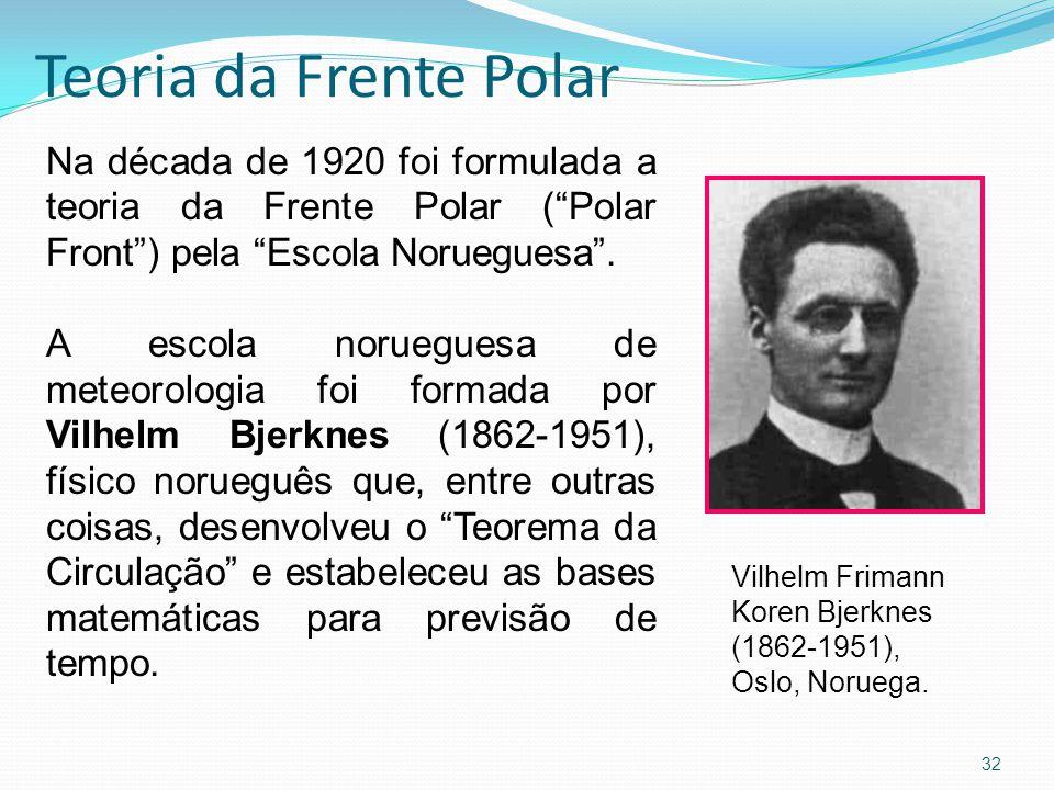 Teoria da Frente Polar 32 Na década de 1920 foi formulada a teoria da Frente Polar ( Polar Front ) pela Escola Norueguesa .