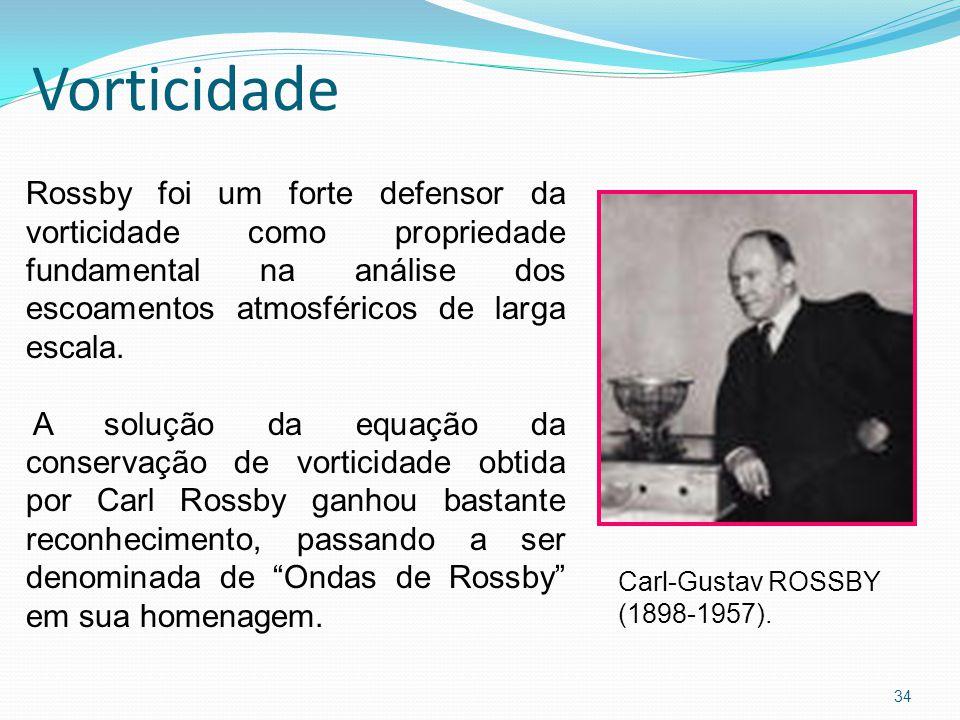 Vorticidade 34 Rossby foi um forte defensor da vorticidade como propriedade fundamental na análise dos escoamentos atmosféricos de larga escala.