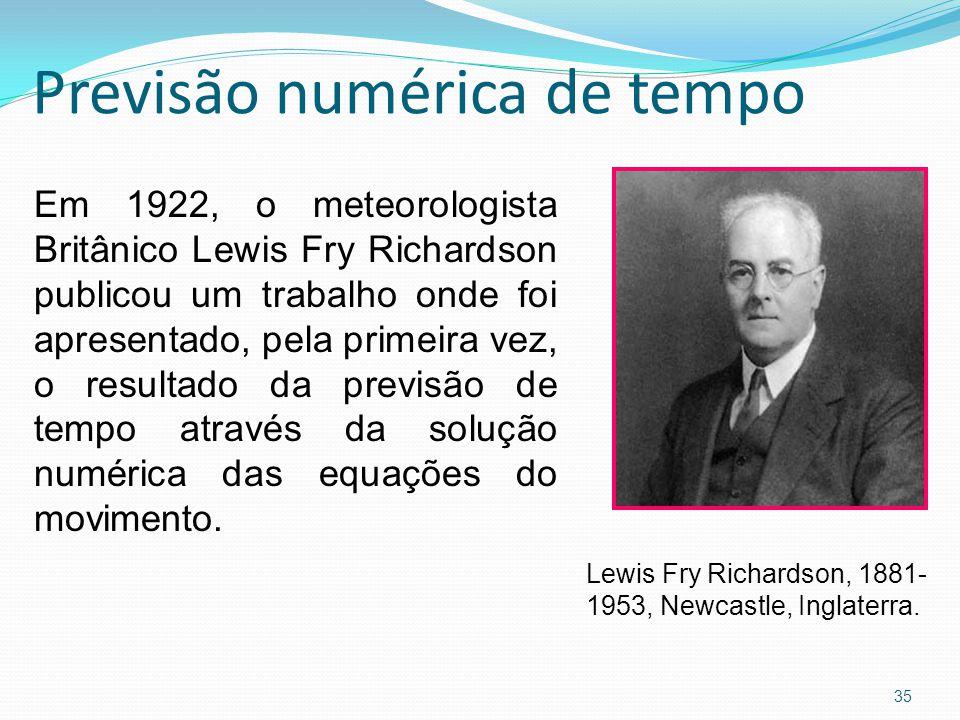 Previsão numérica de tempo 35 Em 1922, o meteorologista Britânico Lewis Fry Richardson publicou um trabalho onde foi apresentado, pela primeira vez, o resultado da previsão de tempo através da solução numérica das equações do movimento.