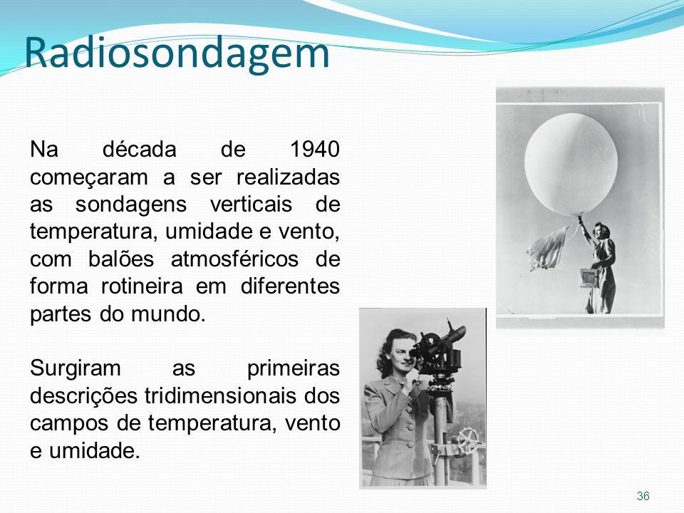 Radiosondagem 36 Na década de 1940 começaram a ser realizadas as sondagens verticais de temperatura, umidade e vento, com balões atmosféricos de forma rotineira em diferentes partes do mundo.