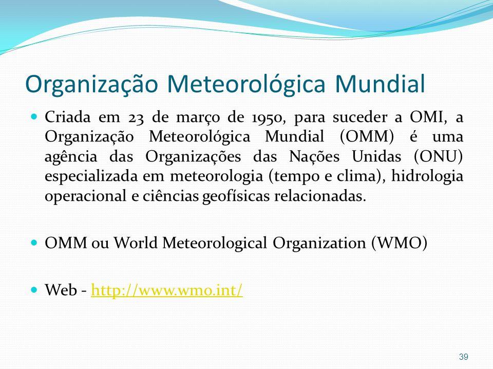 Organização Meteorológica Mundial  Criada em 23 de março de 1950, para suceder a OMI, a Organização Meteorológica Mundial (OMM) é uma agência das Organizações das Nações Unidas (ONU) especializada em meteorologia (tempo e clima), hidrologia operacional e ciências geofísicas relacionadas.