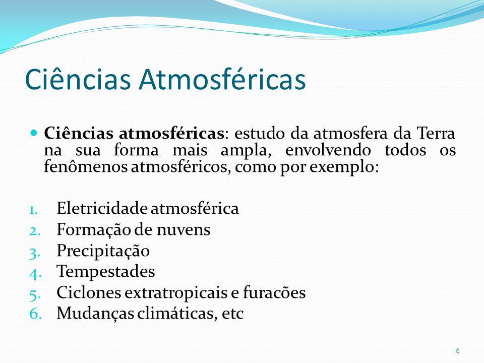 Ciências Atmosféricas  Ciências atmosféricas: estudo da atmosfera da Terra na sua forma mais ampla, envolvendo todos os fenômenos atmosféricos, como por exemplo: 1.