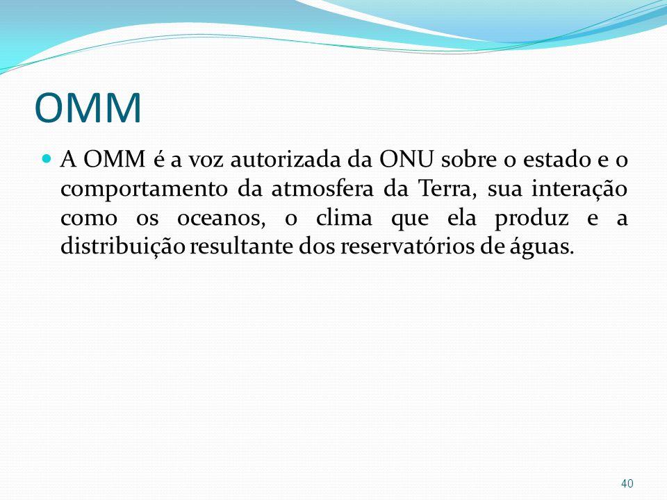 OMM  A OMM é a voz autorizada da ONU sobre o estado e o comportamento da atmosfera da Terra, sua interação como os oceanos, o clima que ela produz e a distribuição resultante dos reservatórios de águas.