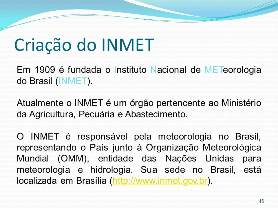 Criação do INMET 46 Em 1909 é fundada o Instituto Nacional de METeorologia do Brasil (INMET).