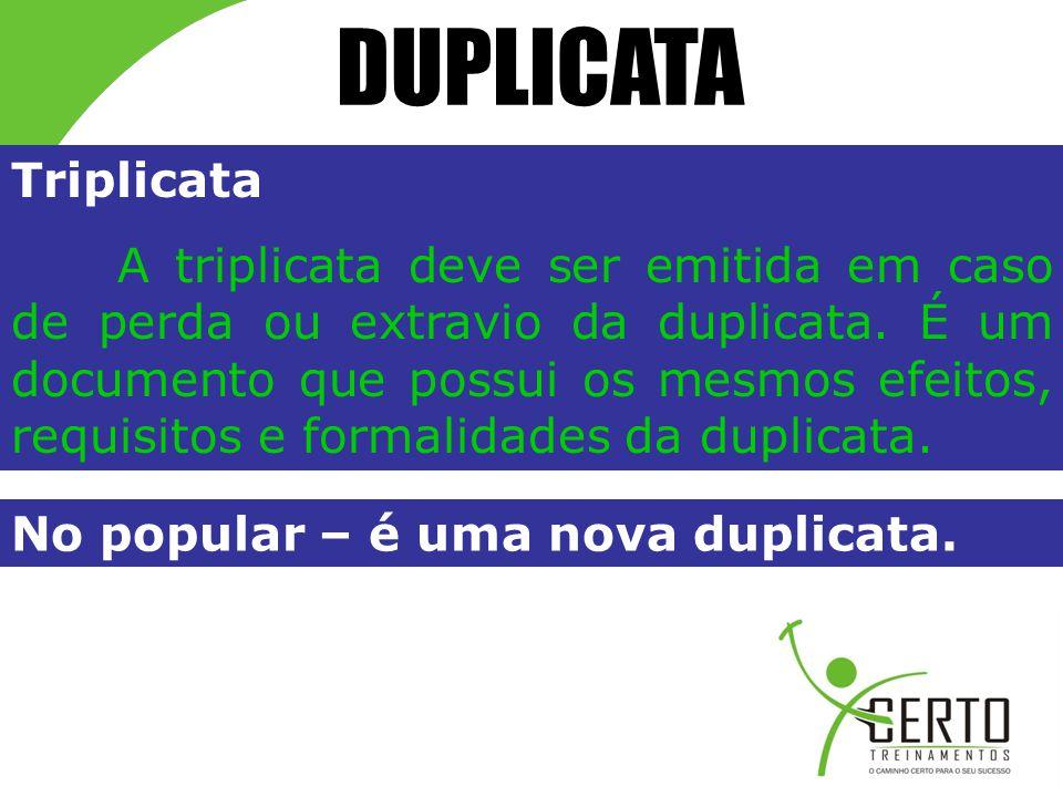 DUPLICATA Triplicata A triplicata deve ser emitida em caso de perda ou extravio da duplicata. É um documento que possui os mesmos efeitos, requisitos